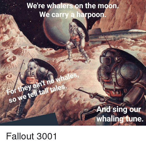 Fallout, Moon, and Tales: We're whalers on the moon  We carry a harpoon.  whales  so we telltal tales.  SO  For they ain't no whales  And sing our  whaling tune. Fallout 3001