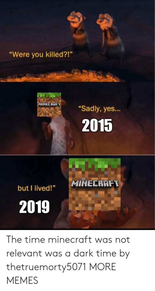 """I Lived: """"Were you killed?!""""  MINECRAF  """"Sadly, yes...  2015  MINECRAFT  but I lived!""""  2019 The time minecraft was not relevant was a dark time by thetruemorty5071 MORE MEMES"""