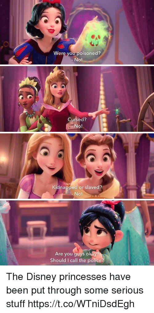 disney princesses: Were you poisoned?  No!   Cursed?  No!   Kidnapped or slaved?  No!   Are you guys okay  Should I call the police? The Disney princesses have been put through some serious stuff https://t.co/WTniDsdEgh
