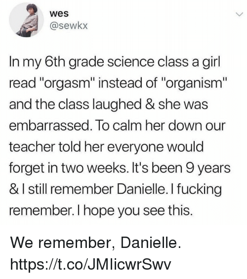 "Fucking, Funny, and Teacher: wes  @sewkx  In my 6th grade science class a girl  read ""orgasm"" instead of ""organism""  and the class laughed & she was  embarrassed. To calm her down our  teacher told her everyone would  forget in two weeks. It's been 9 years  & I still remember Danielle. I fucking  remember. I hope you see this. We remember, Danielle. https://t.co/JMIicwrSwv"