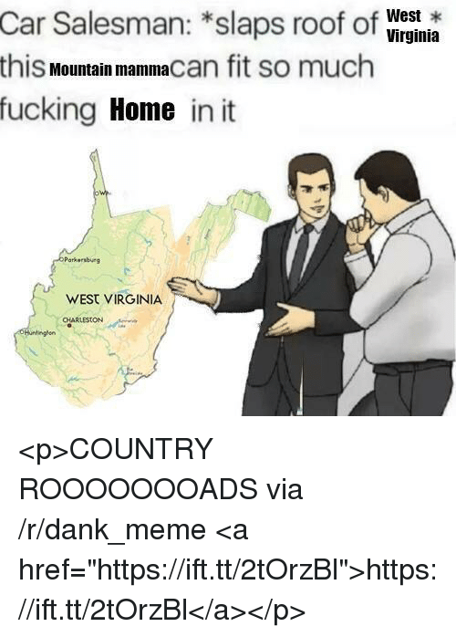 "Charleston: West *  Car Salesman: *slaps roof of Wryinia  this Mountain mammacan fit so much  fucking Home in it  Parkersburg  WEST VIRGINIA  CHARLESTON <p>COUNTRY ROOOOOOOADS via /r/dank_meme <a href=""https://ift.tt/2tOrzBl"">https://ift.tt/2tOrzBl</a></p>"