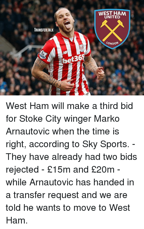winger: WEST HAM  UNITED  TRANSFER.TALK  ONDON  36  bet36 West Ham will make a third bid for Stoke City winger Marko Arnautovic when the time is right, according to Sky Sports. - They have already had two bids rejected - £15m and £20m - while Arnautovic has handed in a transfer request and we are told he wants to move to West Ham.