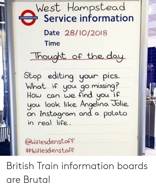 Angelina Jolie: West Hampstead  Service information  Date 28/10/2018  Time  hought of the dau  Stop editing your pics  What if you go missing?  How can we find you if  you look like Angelina Jolie.  on Instagrom and a potato  in real life  Willesdenstaff  British Train information boards are Brutal