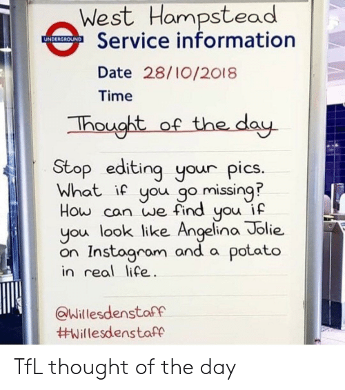 Angelina Jolie: West Hampstead  Service information  UNDERGROUND  Date 28/10/2018  Time  of the day  Thought  Stop editing your pics.  What if you go missing  How can we find you if  you look like Angelina Jolie  on Instogram and a potato  in real life.  @Willesdenstaff  TfL thought of the day