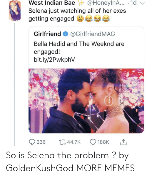 The Weeknd: West  Indian  Bae@HoneylnA...  .  1d  Selena just watching all of her exes  getting engaged参  Girlfriend@GirlfriendMAG  Bella Hadid and The Weeknd are  engaged!  bit.ly/2PwkphV So is Selena the problem ? by GoldenKushGod MORE MEMES