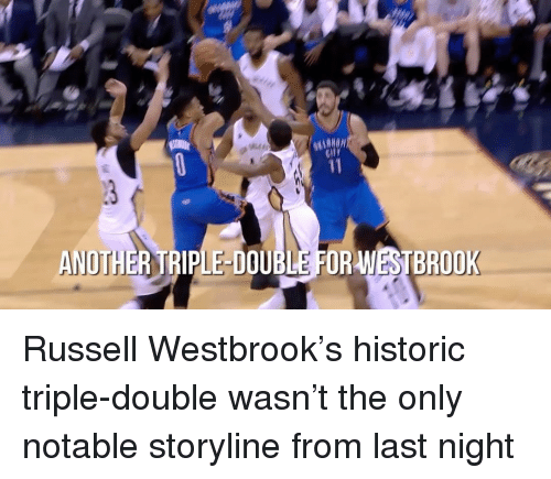 Notability: WESTBROOK  ANOTHER TRIPLE DOUBLE FOR Russell Westbrook's historic triple-double wasn't the only notable storyline from last night