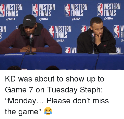 """Finals, Nba, and The Game: WESTERN  FINALS  WESTERNWESTERN WESTERN  FINALS FINALS  NBA  FINALS  NBA  NBA  NBA  @NBA  @NBA  @NBA  JUST US  WESTERN A  FINALS  RN  NBA  @NBA  @l  WE KD was about to show up to Game 7 on Tuesday  Steph: """"Monday… Please don't miss the game"""" 😂"""