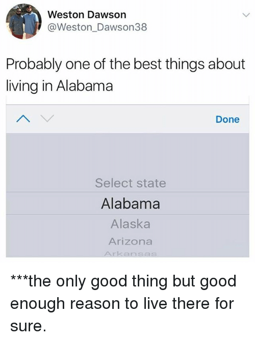 Reason To Live: Weston Dawson  @Weston_Dawson38  Probably one of the best things about  living in Alabama  Done  Select state  Alabama  Alaska  Arizona  Arkansas ***the only good thing but good enough reason to live there for sure.