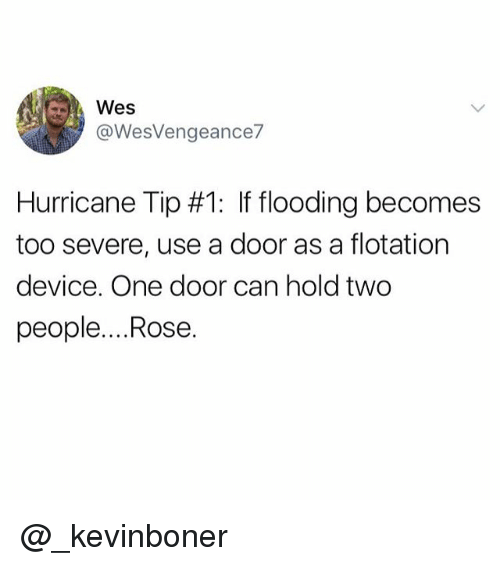 Funny, Meme, and Hurricane: @WesVengeance  Hurricane Tip #1: If flooding becomes  too severe, use a door as a flotation  device. One door can hold two  people....Rose. @_kevinboner