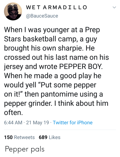 """Basketball, Iphone, and Twitter: WET ARMADILLO  @BauceSauce  When I was younger at a Prep  Stars basketball camp, a guy  brought his own sharpie. He  crossed out his last name on his  jersey and wrote PEPPER BOY.  When he made a good play he  would yell """"Put some pepper  on it!"""" then pantomime using a  pepper grinder. I think about him  often  6:44 AM 21 May 19 Twitter for iPhone  150 Retweets 689 Likes Pepper pals"""