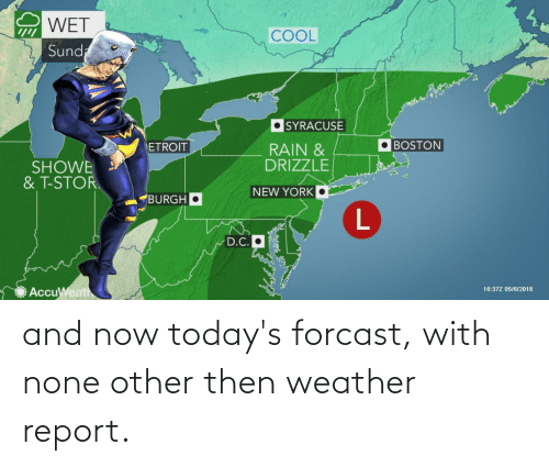 Showe: WET  COOL  2 Sund  SYRACUSE  BOSTON  RAIN &  DRIZZLE  ETROIT  SHOWE  & T-STOR.  NEW YORK  BURGH  D.C.O  AccuWeath  16:37Z 05/6/2018 and now today's forcast, with none other then weather report.