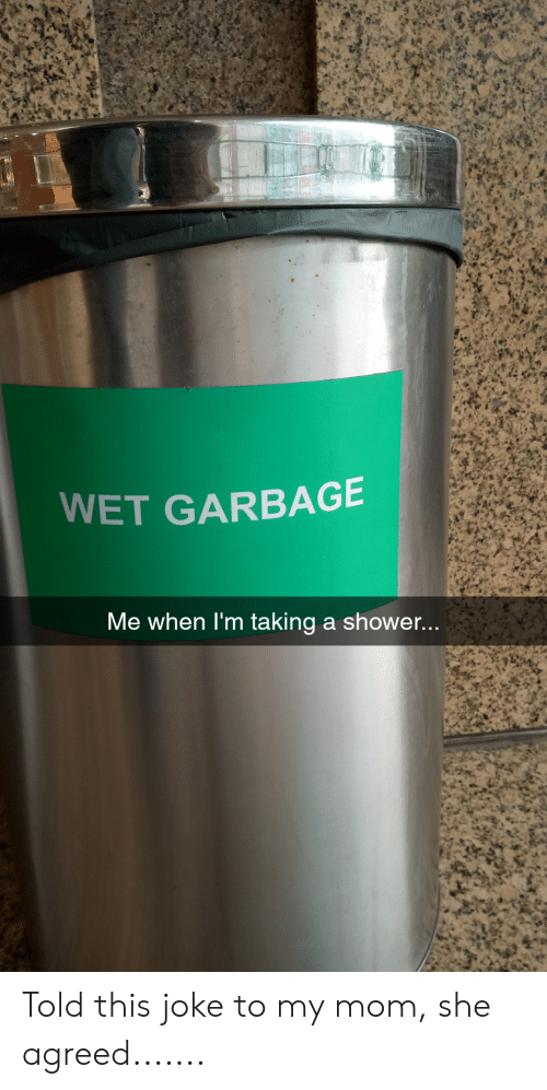 Showe: WET GARBAGE  Me when I'm taking a showe... Told this joke to my mom, she agreed.......