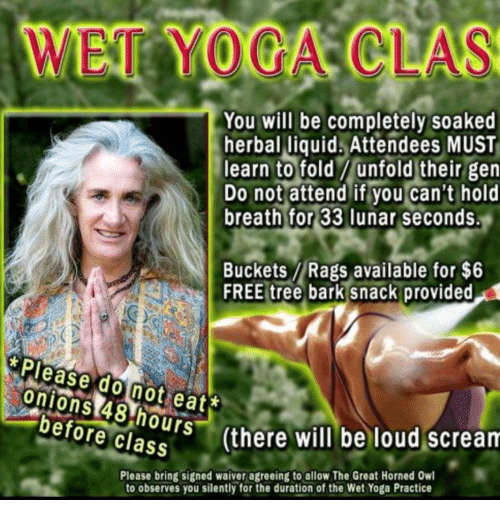 Scream, Free, and Tree: WET YOCA CLAS  You will be completely soaked  herbal liquids Attendees MUST  learn tofoldyonfolditheir gen  Do not attend if you can't hold  breath for 33 lunar seconds.  Buckets Rags available for $6  FREE tree bark snack provided  Please do not eat*  onions 48 hours  before class  (there will be loud scream  Please bring signed waiver agreeing to allow The Great Horned Owl  to observes you silently for the duration of the Wet Yoga Practice