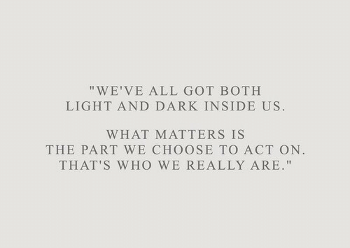 """Got, Dark, and Act: """"WE'VE ALL GOT BOTH  LIGHT AND DARK INSIDE US.  WHAT MATTERS IS  THE PART WE CHOOSE TO ACT ON.  THAT'S WHo WE REALLY ARE."""""""