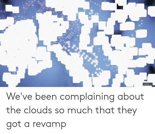 clouds: We've been complaining about the clouds so much that they got a revamp