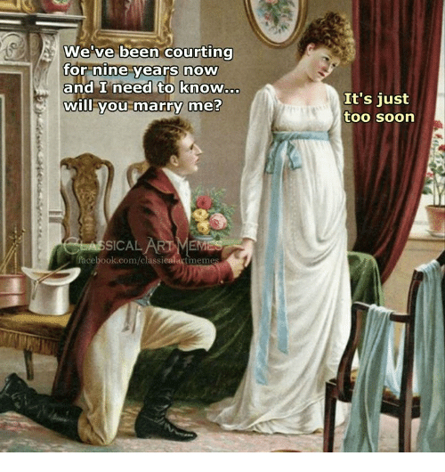 courting: We've been courting  or nine vears now  and I need to know..  will you marry me?  It's just  too soon  SICAL  facebook.com/classicalartmem