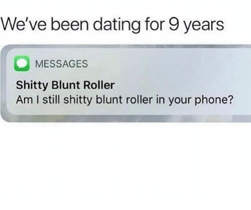 Dating, Phone, and Blunt Roller: We've been dating for 9 years  MESSAGES  Shitty Blunt Roller  Am I still shitty blunt roller in your phone?
