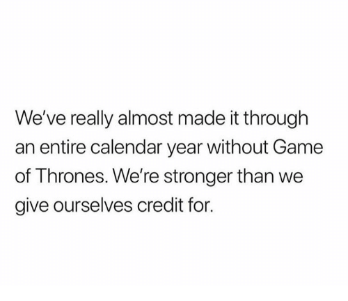 Game of Thrones, Calendar, and Game: We've really almost made it through  an entire calendar year without Game  of Thrones. We're stronger than we  give ourselves credit for.