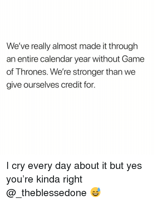 Funny, Game of Thrones, and Calendar: We've really almost made it through  an entire calendar year without Game  of Thrones. We're stronger than we  give ourselves credit for. I cry every day about it but yes you're kinda right @_theblessedone 😅