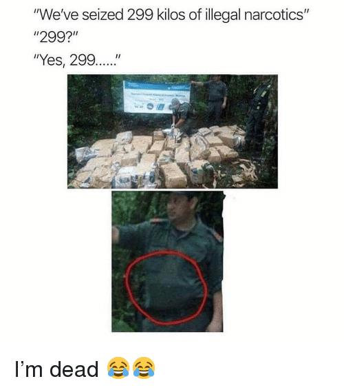 """Memes, 🤖, and Yes: """"We've seized 299 kilos of illegal narcotics""""  """"299?""""  """"Yes, 299.... I'm dead 😂😂"""