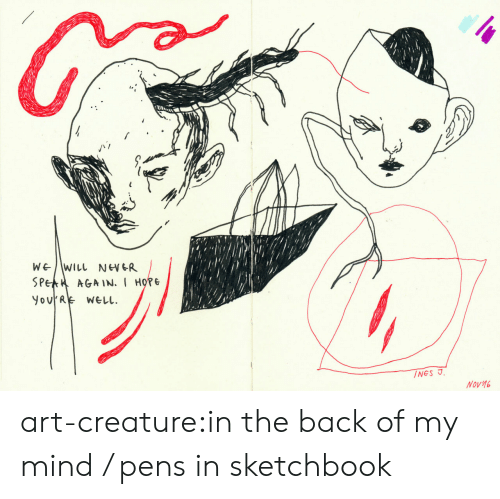 Tumblr, Blog, and Hope: WEWILL NEWGR  SPEA AGAIN.I HOPE  YovRE WELL  INES J  Nov16 art-creature:in the back of my mind / pens in sketchbook