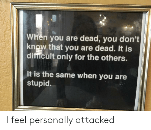 stupid: Whên you are dead, you don't  know that you are dead. It is  difficult only for the others.  It is the same when you are  stupid. I feel personally attacked