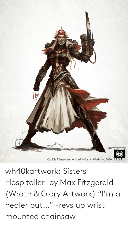"""sisters: wh40kartwork:  Sisters Hospitaller  by Max Fitzgerald (Wrath & Glory Artwork)    """"I'm a healer but…"""" -revs up wrist mounted chainsaw-"""
