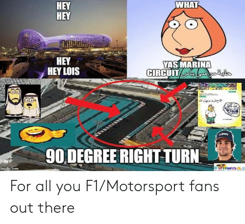 F1, Terrible Facebook, and Com: WHAT  НEY  HEY  НEY  HEY LOIS  YASMARINA  CIRCUIT  90 DEGREE RIGHT TURN  UHWA3A  imgtip.com For all you F1/Motorsport fans out there