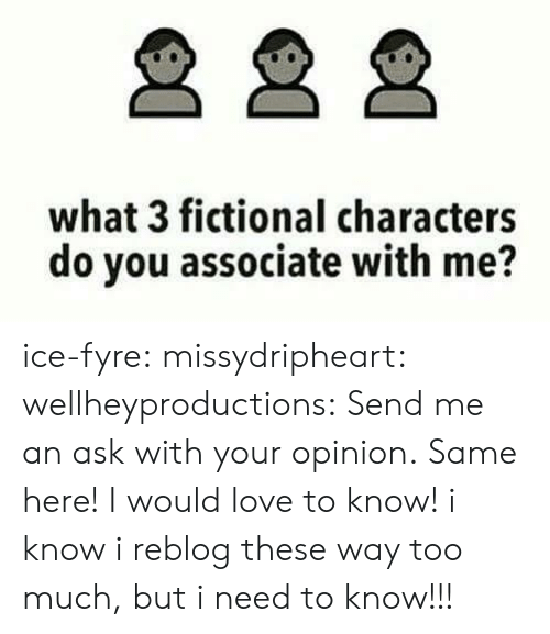 Love, Too Much, and Tumblr: what 3 fictional characters  do you associate with me? ice-fyre:  missydripheart:  wellheyproductions:  Send me an ask with your opinion.  Same here! I would love to know!   i know i reblog these way too much, but i need to know!!!