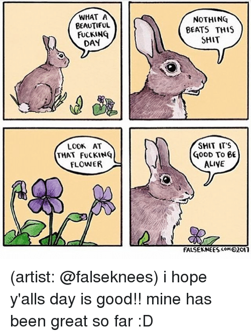 Alive, Beautiful, and Fucking: WHAT A  BEAUTIFUL  FUCKING  DAY  NOTHING  BEATS THIS  SHIT  LOOK AT  THAT FUCKINQ  FLOWER  SHIT ITS  GooD To 66  ALIVE  FALSEKNEES oM2011 (artist: @falseknees) i hope y'alls day is good!! mine has been great so far :D