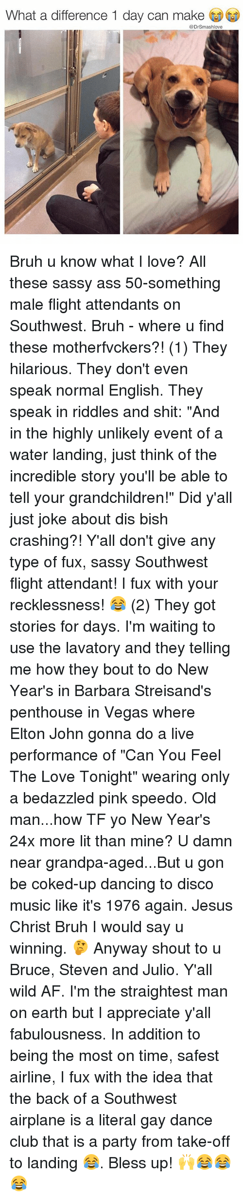 """penthouse: What a difference 1 day can make  @Dr Smashlove Bruh u know what I love? All these sassy ass 50-something male flight attendants on Southwest. Bruh - where u find these motherfvckers?! (1) They hilarious. They don't even speak normal English. They speak in riddles and shit: """"And in the highly unlikely event of a water landing, just think of the incredible story you'll be able to tell your grandchildren!"""" Did y'all just joke about dis bish crashing?! Y'all don't give any type of fux, sassy Southwest flight attendant! I fux with your recklessness! 😂 (2) They got stories for days. I'm waiting to use the lavatory and they telling me how they bout to do New Year's in Barbara Streisand's penthouse in Vegas where Elton John gonna do a live performance of """"Can You Feel The Love Tonight"""" wearing only a bedazzled pink speedo. Old man...how TF yo New Year's 24x more lit than mine? U damn near grandpa-aged...But u gon be coked-up dancing to disco music like it's 1976 again. Jesus Christ Bruh I would say u winning. 🤔 Anyway shout to u Bruce, Steven and Julio. Y'all wild AF. I'm the straightest man on earth but I appreciate y'all fabulousness. In addition to being the most on time, safest airline, I fux with the idea that the back of a Southwest airplane is a literal gay dance club that is a party from take-off to landing 😂. Bless up! 🙌😂😂😂"""