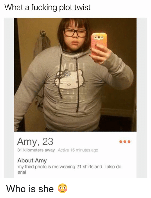 Analment: What a fucking plot twist  Amy, 23  31 kilometers away Active 15 minutes ago  About Amy  my third photo is me wearing 21 shirts and i also do  anal Who is she 😳