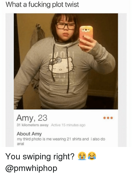 Analment: What a fucking plot twist  Amy, 23  31 kilometers away Active 15 minutes ago  About Amy  my third photo is me wearing 21 shirts and i also do  anal You swiping right? 😭😂 @pmwhiphop