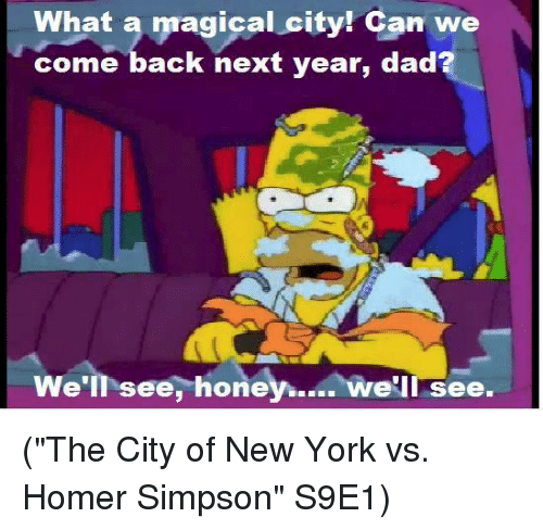 "Homer Simpson: What a  magical city! Can we  come back next year, dad  We'll see,  honey.  we'll see. (""The City of New York vs. Homer Simpson"" S9E1)"