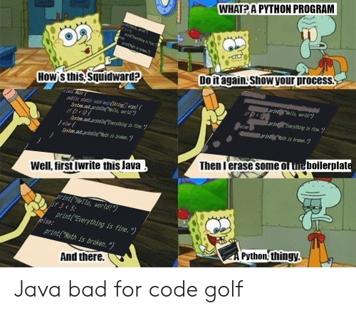 "Java: WHAT?A PYTHON PROGRAM  printello, world!  if 3<5  print(Everything is fine.""  else:  printath is broken.)  Do it again ShoW your process  How S this Squidward?  print (""He'llo, world!*)  if g< 5  class Nain  pub Lic static void mein(String[] args) {  System.out.printin(Hello, world!"")  if (3 < 5){  System.out.printin""Everything is fine. *)  } else{  System.out.printin(""%ath is broken."")  .print (Everything is fine. "")  else  f,print (""Wath is broken.*"")  Then l'erase some of tne boilerplate  Well, first Iwrite this Java  print(""Hello, world!"")  if 3<5  print(""Everything is fine. "")  else:  print(""Math is broken. "")  Python thingy.  And there. Java bad for code golf"
