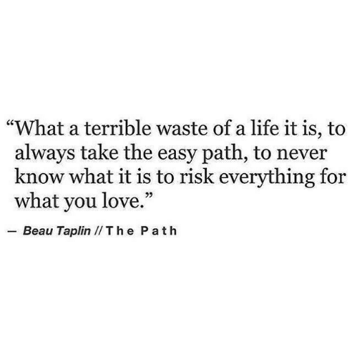 "What It Is: ""What a terrible waste of a life it is, to  always take the easy path, to never  know what it is to risk everything for  what you love.""  .-Beau Taplin // T h e P a t h"