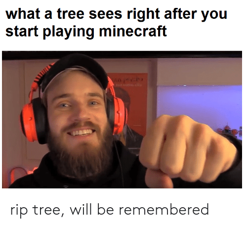 Minecraft, Tree, and Will: what a tree sees right after you  start playing minecraft rip tree, will be remembered