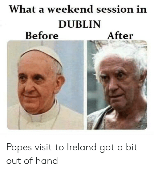 dublin: What a weekend session in  DUBLIN  Before  After Popes visit to Ireland got a bit out of hand