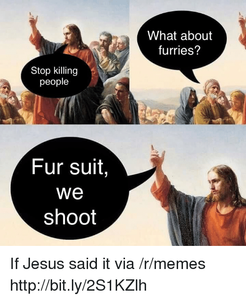 Jesus, Memes, and Http: What about  furries?  Stop killing  people  Fur suit,  We  shoot If Jesus said it via /r/memes http://bit.ly/2S1KZlh