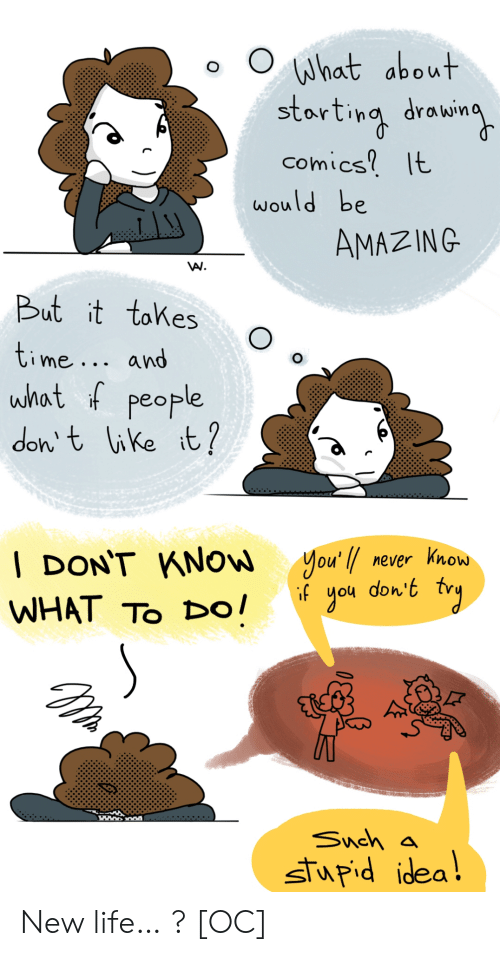 And What: What about  starting drowin  comics It  would be  AMAZING  But it tokes  time... and  what f people  don t like it?  you'l never know  don't  gou    DON'T KNOW  if  WHAT TO Dо!  Snch a  stupid idea! New life… ? [OC]