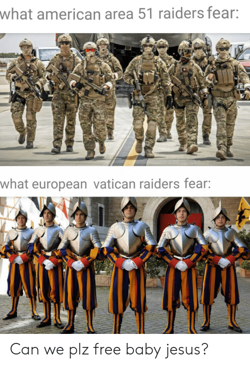 Jesus, American, and Free: what american area 51 raiders fear:  what european vatican raiders fear: Can we plz free baby jesus?