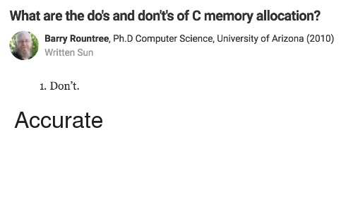 university of arizona: What are the do's and don't's of C memory allocation?  Barry Rountree, Ph.D Computer Science, University of Arizona (2010)  Written Sun  1. Don't. Accurate