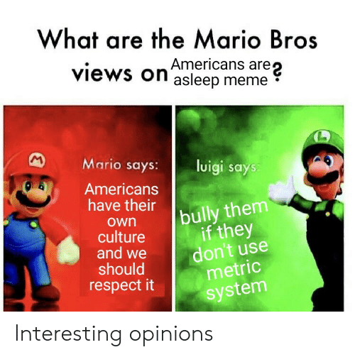 bully: What are the Mario Bros  are  views on asleep meme  M  Mario says:  luigi says:  Americans  have their  bully them  if they  don't use  metric  own  culture  and we  should  respect it  system Interesting opinions