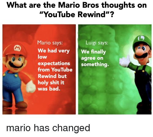 "the mario: What are the Mario Bros thoughts on  ""YouTube Rewind""?  Mario says:  Luigi says:  We had veryWe finally  low  agree on  expectations something.  from YouTube  Rewind but  holy shit it  was bad. mario has changed"