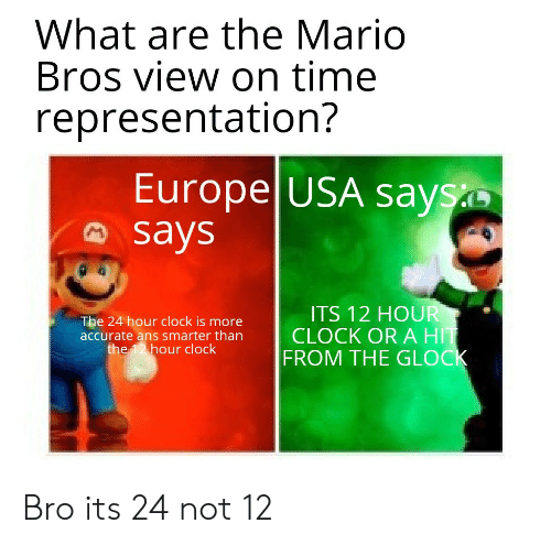 Europe: What are the Mario  Bros view on time  representation?  Europe USA says  says  ITS 12 HOUR  CLOCK OR A HIT  FROM THE GLOCK  The 24 hour clock is more  accurate ans smarter than  the 12 hour clock Bro its 24 not 12