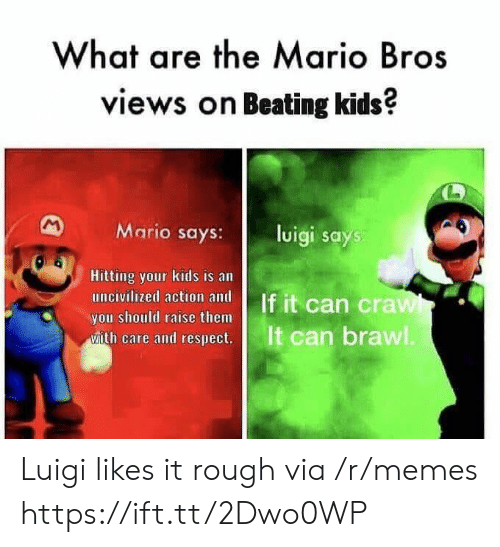 the mario: What are the Mario Bros  views on Beating kids?  Mario says:l  luigi says  Hitting your kids is an  you should raise them  ease and cesps  It can brawl Luigi likes it rough via /r/memes https://ift.tt/2Dwo0WP