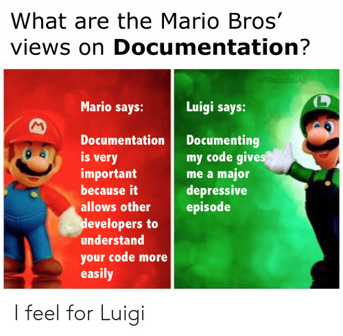the mario: What are the Mario Bros'  views on Documentation?  u/DiscoStu42  Mario says:  Luigi says:  M  Documenting  my code gives  me a major  depressive  episode  Documentation  is  very  important  because it  allows other  developers to  understand  your code more  easily I feel for Luigi