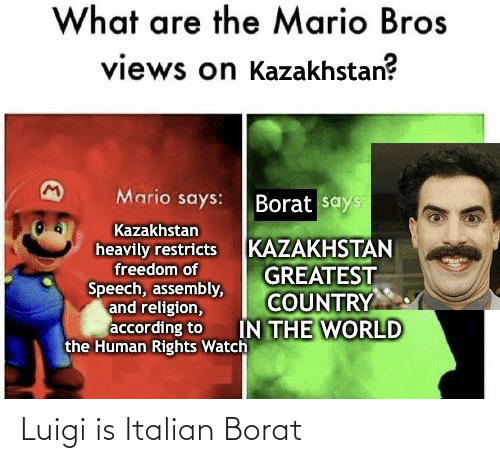 Borat: What are the Mario Bros  views on Kazakhstan?  Mario says:  Borat says  Kazakhstan  KAZAKHSTAN  GREATEST  COUNTRY  IN THE WORLD  heavily restricts  freedom of  Speech, assembly,  and religion,  according to  the Human Rights Watch Luigi is Italian Borat