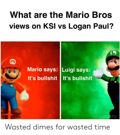 the mario: What are the Mario Bros  views on KSI vs Logan Paul?  Mario says: Luigi says:  It's bullshit It's bullshit  u/DESPAGITO Wasted dimes for wasted time