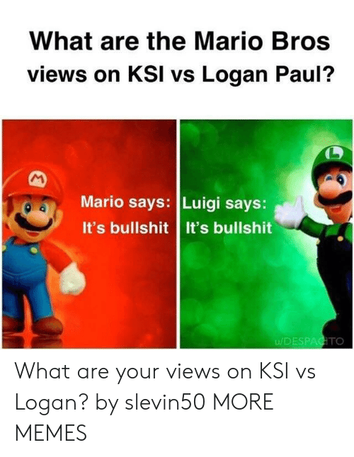 the mario: What are the Mario Bros  views on KSI vs Logan Paul?  Mario says: Luigi says:  It's bullshit It's bullshit  u/DESPAGTO What are your views on KSI vs Logan? by slevin50 MORE MEMES